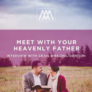 Meet with Your Heavenly Father: Interview with Craig & Rachel Denison | Ep. 87