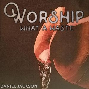 Worship: What a Waste