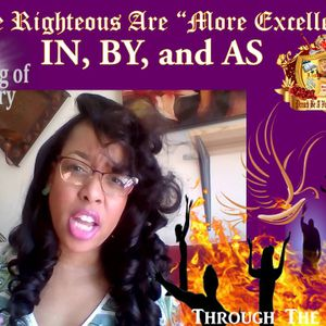 """THE RIGHTEOUS"" Are ""MORE EXCELLENT""  IN. BY. and AS- Perfected Through the Fire!"
