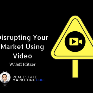 Disrupting Your Market Using Video with Jeff Pfitzer