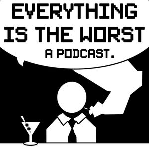 Everything is the Worst – Episode 45 – Topical… but from a week ago.