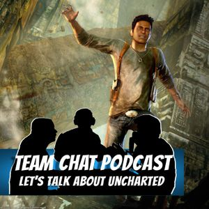 Let's Talk About Uncharted - Team Chat Podcast Ep. 74