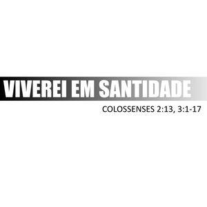 VIVEREI EM SANTIDADE - COLOSSENSES 2:13, 3:1-17