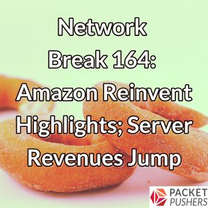 Network Break 164: Amazon Reinvent Highlights; Server Revenues Jump