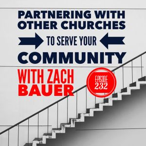Episode 232 - Partnering With Other Churches To Serve Your Community with Zach Bauer