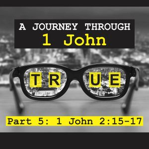 True: A journey through 1 John Pt. 5 - 1 John 2:15-17