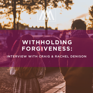 Withholding Forgiveness: Interview with Craig & Rachel Denison - Podcast 148