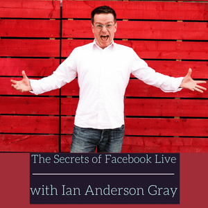 Ep 97: The Secrets of Facebook Live with Ian Anderson Gray