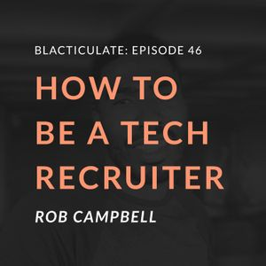 Episode 46: How to be a Tech-Recruiter w/ Rob Campbell
