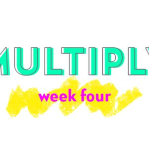 Multiply Week Four