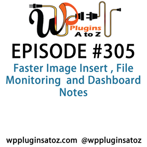 It's Episode 305 and we've got plugins for Faster Image Insert , File Monitoring  and Dashboard Note