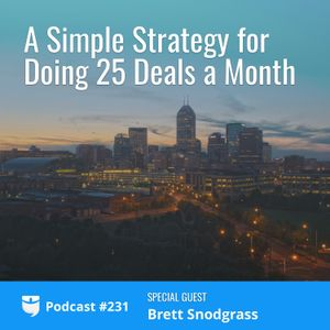 #231: A Simple Strategy for Doing 25 Deals a Month with Brett Snodgrass