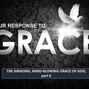 OUR RESPONSE TO GRACE: The Mind-Blowing Amazing Grace of God, pt. 6