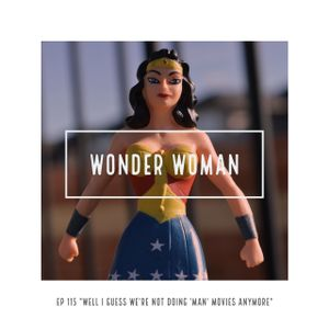 """Episode 115 - Wonder Woman: """"I Guess We're Not Doing 'Man' Movies Anymore"""""""