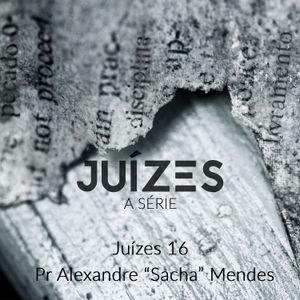 """Série Juízes - Juízes 16 - Pr. Alexandre """"Sacha"""" Mendes - 16/07/2017"""