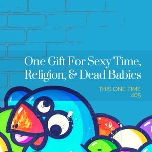 One Gift For Sexy Time, Religion, & Dead Babies [Season 4, Episode 5]