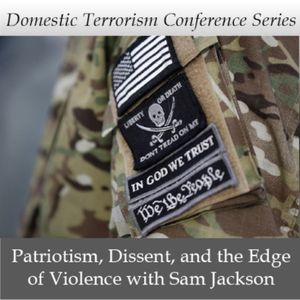 Domestic Terrorism Conference Series: Patriotism, Dissent, and the Edge of Violence with Sam Jackson