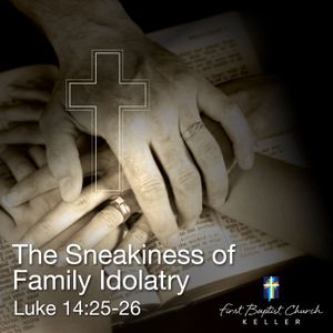 The Sneakiness of Family Idolatry_09-03-17