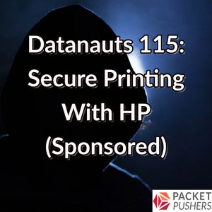 Datanauts 115: Secure Printing With HP (Sponsored)