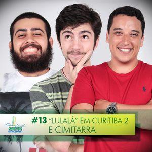 """#13 - """"Lulalá"""" em Curitiba 2 e Cimitarra"""