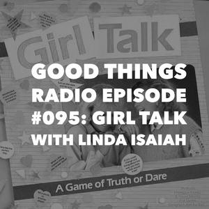 Good Things Radio Episode #095: Girl Talk with Linda Isaiah
