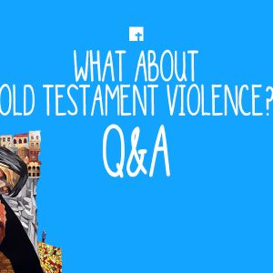 What About Old Testament Violence? Q&A (Audio)