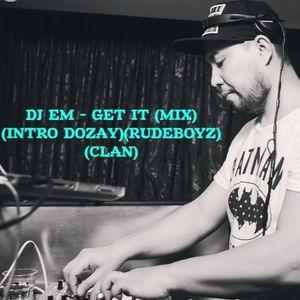 DJ EM - GET IT (MIX)(INTRO DOZAY)(RUDEBOYZ)