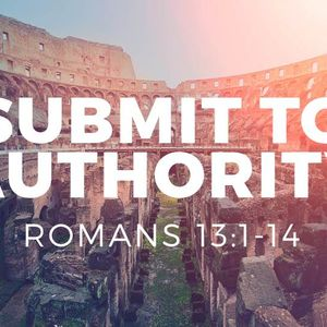 Submit to Authority [Romans 13:1-14]