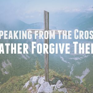 Speaking from the Cross – Father Forgive Them