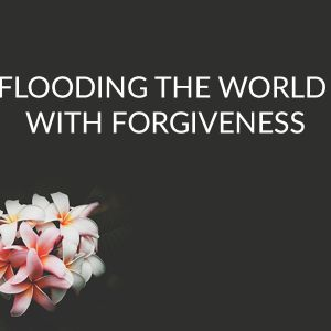 Flooding the World with Forgiveness (Audio)