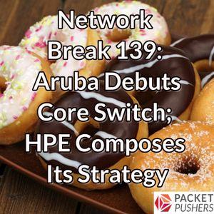 Network Break 139: Aruba Debuts Core Switch; HPE Composes Its Strategy