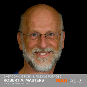 123: Robert A Masters - Overcoming Porn & Finding Purpose