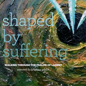 Shaped by Suffering: Oh Lord, I Cry Out Before You