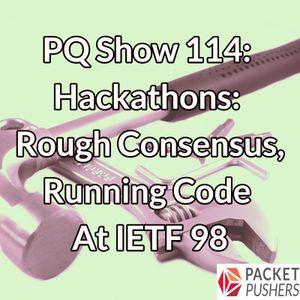 PQ Show 114: Hackathons: Rough Consensus, Running Code At IETF 98
