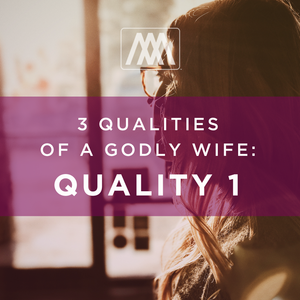 3 Qualities of a Godly Wife: Quality 1 | Ep. 58