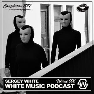 Sergey White - White Music #006 (Podcast) [MOUSE-P]