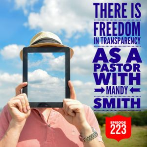 Episode 223 - There Is Freedom In Transparency As A Pastor with Mandy Smith