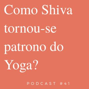 Como Shiva Tornou - Se O Patrono Do Yoga - Podcast #41