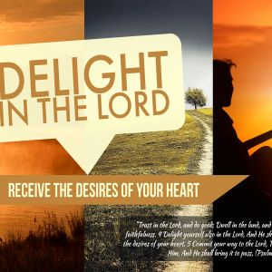 Delight in the Lord: Receive the Desires of Your Heart