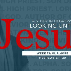 Our Hope #13 in series Hebrews Looking Unto Jesus