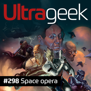 Ultrageek 298 – Space opera