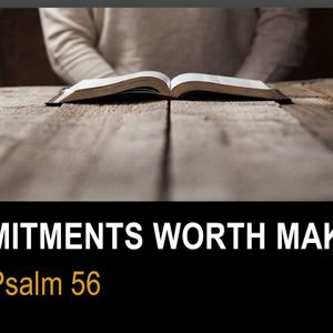 Commitments Worth Making (Psalm 56)