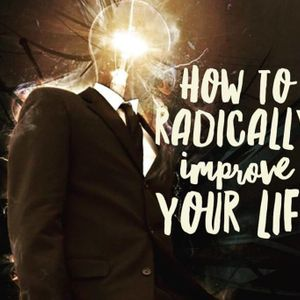 How to Radically Improve Your Life