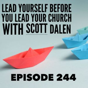 Episode 244 - Leading Yourself Before You Lead Your Church with Scott Dalen