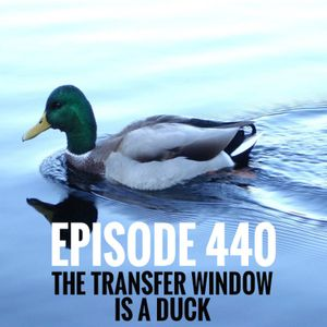 Episode 440 - The transfer window is a duck