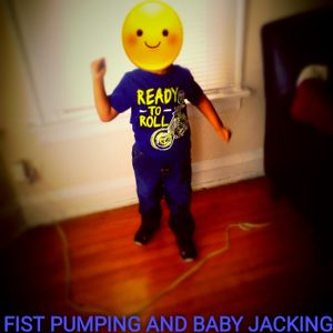 Fist pumping and baby jacking