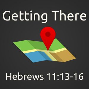 Getting There | Hebrews 11:13-16 | September 3