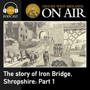 The story of Iron Bridge, Shropshire: Part 1