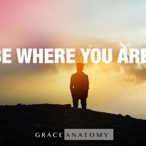 Sunday March 26th - Grace Anatomy - Be Where You Are
