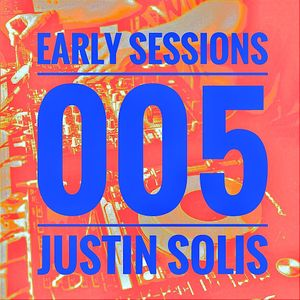 Early Sessions 005 w/ Justin Solis - November 2016